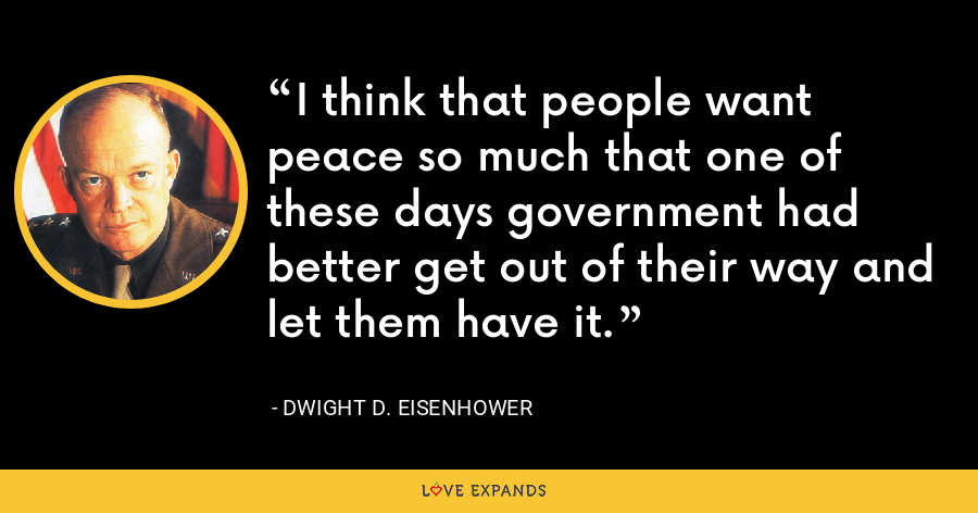 I think that people want peace so much that one of these days government had better get out of their way and let them have it. - Dwight D. Eisenhower