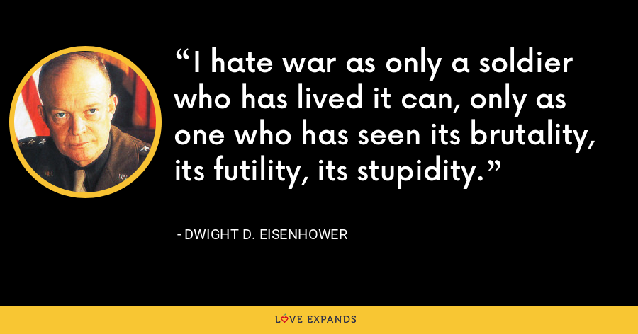 I hate war as only a soldier who has lived it can, only as one who has seen its brutality, its futility, its stupidity. - Dwight D. Eisenhower