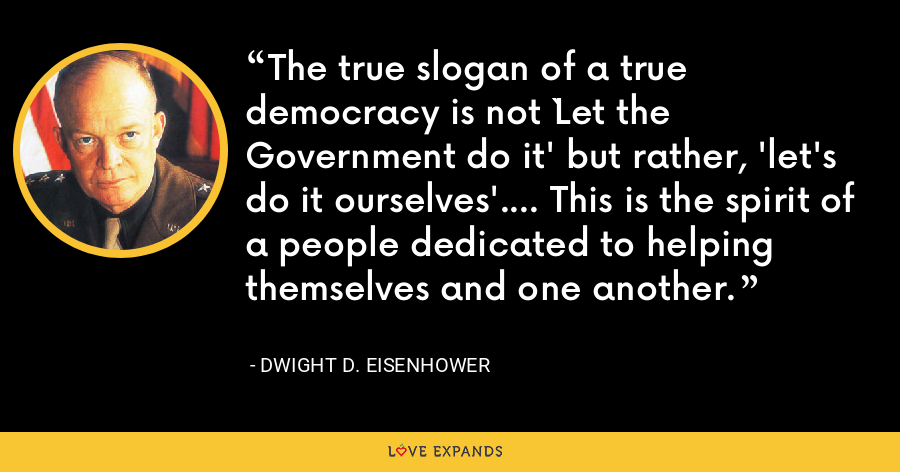 The true slogan of a true democracy is not `Let the Government do it' but rather, 'let's do it ourselves'.... This is the spirit of a people dedicated to helping themselves and one another. - Dwight D. Eisenhower