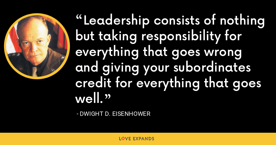 Leadership consists of nothing but taking responsibility for everything that goes wrong and giving your subordinates credit for everything that goes well. - Dwight D. Eisenhower