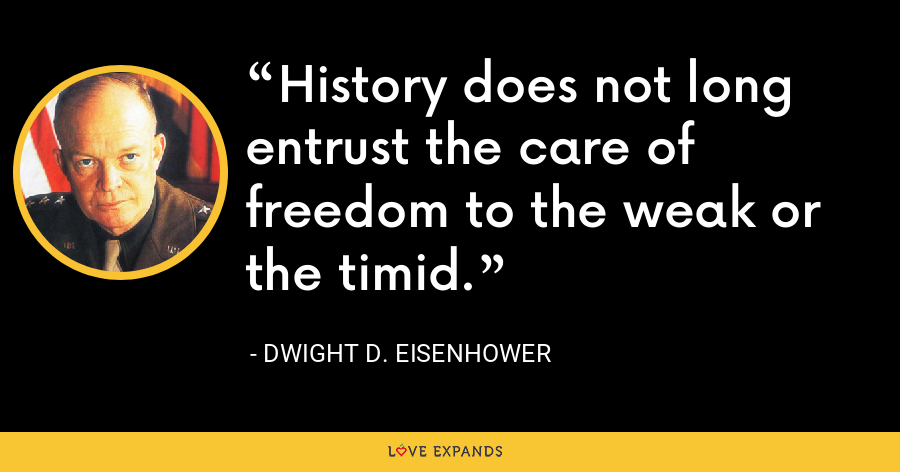 History does not long entrust the care of freedom to the weak or the timid. - Dwight D. Eisenhower