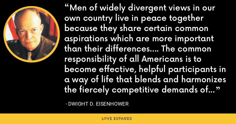 Men of widely divergent views in our own country live in peace together because they share certain common aspirations which are more important than their differences.... The common responsibility of all Americans is to become effective, helpful participants in a way of life that blends and harmonizes the fiercely competitive demands of the individual and society. - Dwight D. Eisenhower
