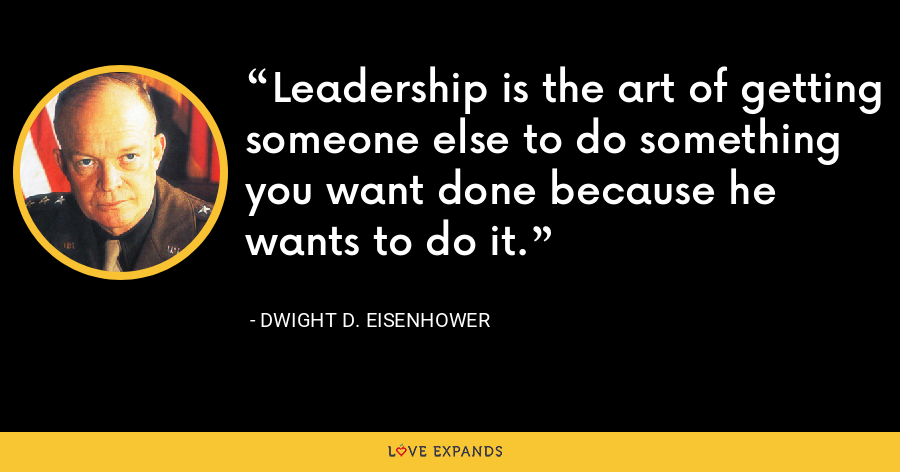 Leadership is the art of getting someone else to do something you want done because he wants to do it. - Dwight D. Eisenhower