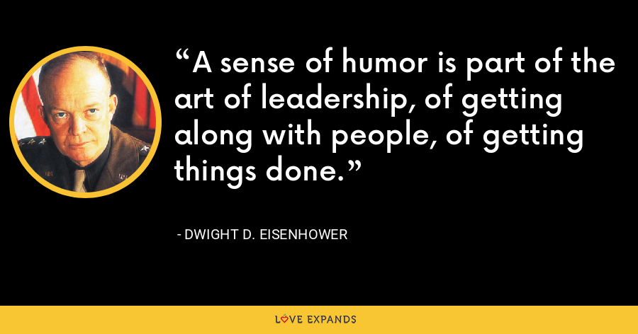A sense of humor is part of the art of leadership, of getting along with people, of getting things done. - Dwight D. Eisenhower