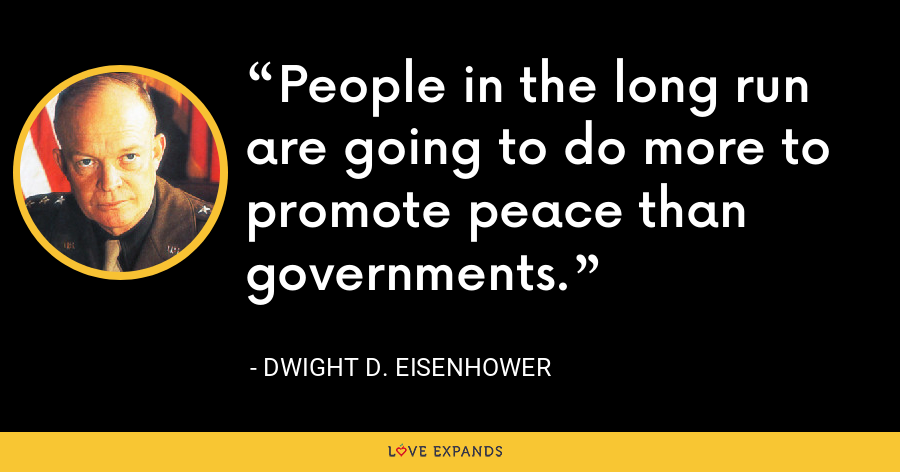People in the long run are going to do more to promote peace than governments. - Dwight D. Eisenhower