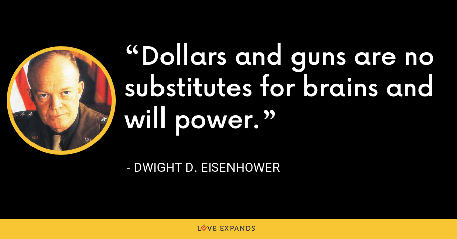 Dollars and guns are no substitutes for brains and will power. - Dwight D. Eisenhower