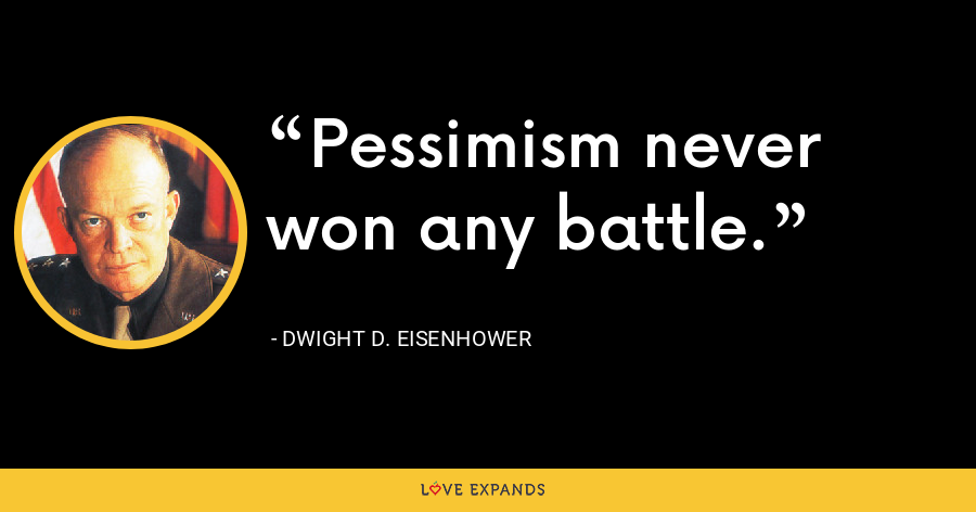 Pessimism never won any battle. - Dwight D. Eisenhower