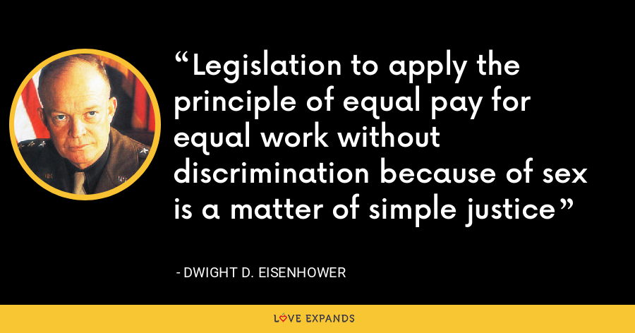 Legislation to apply the principle of equal pay for equal work without discrimination because of sex is a matter of simple justice - Dwight D. Eisenhower