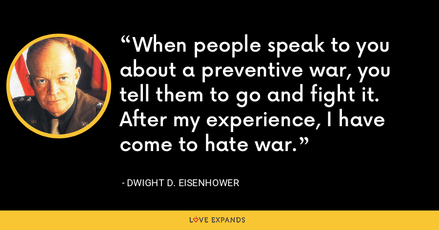 When people speak to you about a preventive war, you tell them to go and fight it. After my experience, I have come to hate war. - Dwight D. Eisenhower
