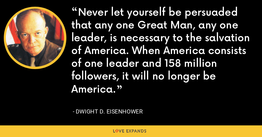 Never let yourself be persuaded that any one Great Man, any one leader, is necessary to the salvation of America. When America consists of one leader and 158 million followers, it will no longer be America. - Dwight D. Eisenhower