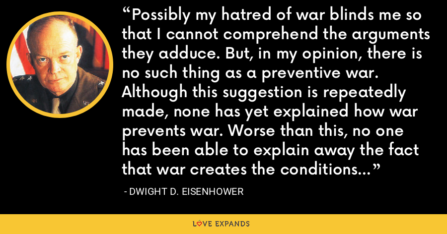 Possibly my hatred of war blinds me so that I cannot comprehend the arguments they adduce. But, in my opinion, there is no such thing as a preventive war. Although this suggestion is repeatedly made, none has yet explained how war prevents war. Worse than this, no one has been able to explain away the fact that war creates the conditions that beget war. - Dwight D. Eisenhower