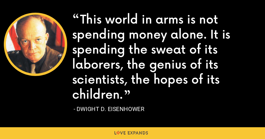 This world in arms is not spending money alone. It is spending the sweat of its laborers, the genius of its scientists, the hopes of its children. - Dwight D. Eisenhower