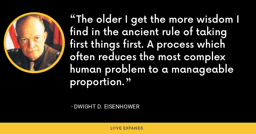 The older I get the more wisdom I find in the ancient rule of taking first things first. A process which often reduces the most complex human problem to a manageable proportion. - Dwight D. Eisenhower