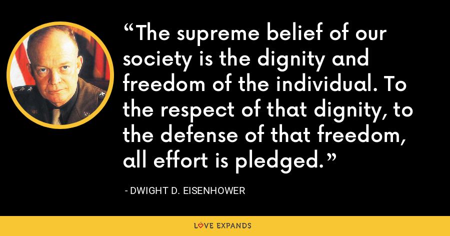 The supreme belief of our society is the dignity and freedom of the individual. To the respect of that dignity, to the defense of that freedom, all effort is pledged. - Dwight D. Eisenhower
