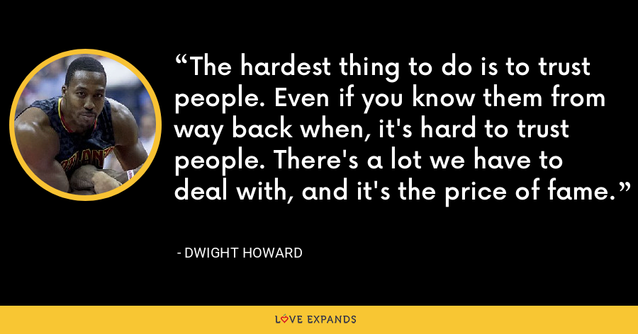 The hardest thing to do is to trust people. Even if you know them from way back when, it's hard to trust people. There's a lot we have to deal with, and it's the price of fame. - Dwight Howard