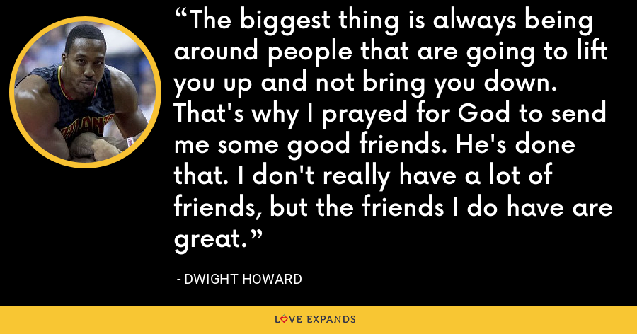 The biggest thing is always being around people that are going to lift you up and not bring you down. That's why I prayed for God to send me some good friends. He's done that. I don't really have a lot of friends, but the friends I do have are great. - Dwight Howard