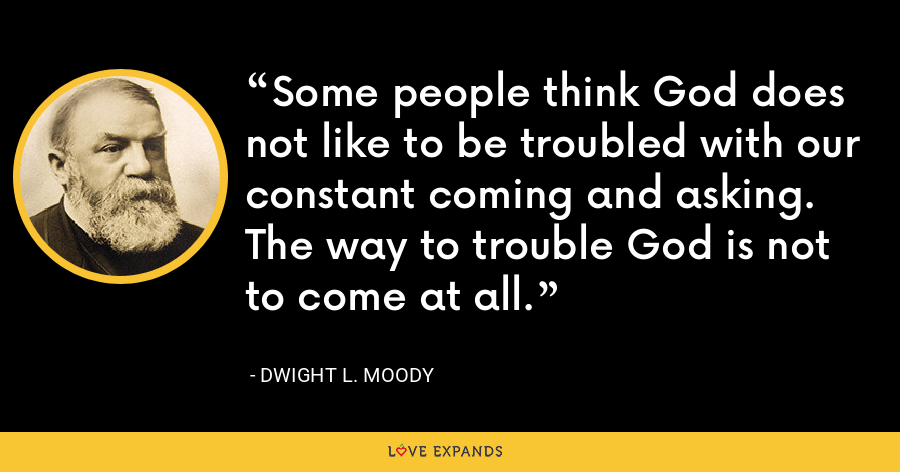 Some people think God does not like to be troubled with our constant coming and asking. The way to trouble God is not to come at all. - Dwight L. Moody
