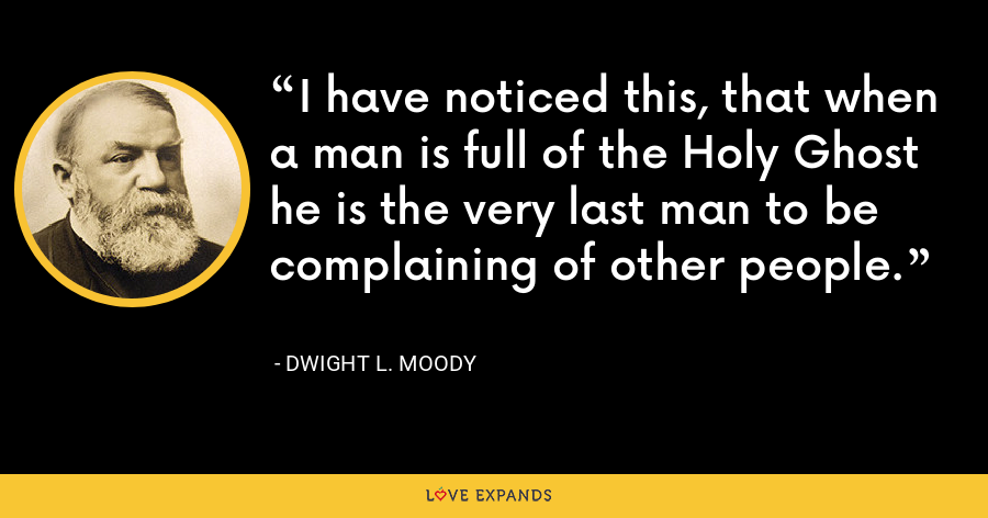 I have noticed this, that when a man is full of the Holy Ghost he is the very last man to be complaining of other people. - Dwight L. Moody