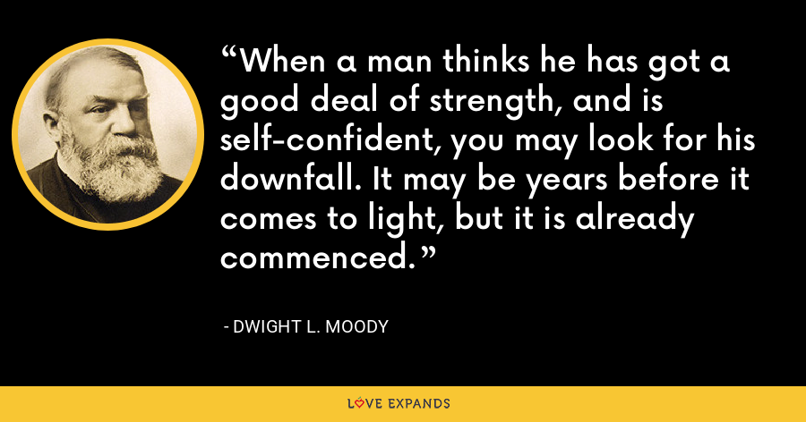 When a man thinks he has got a good deal of strength, and is self-confident, you may look for his downfall. It may be years before it comes to light, but it is already commenced. - Dwight L. Moody