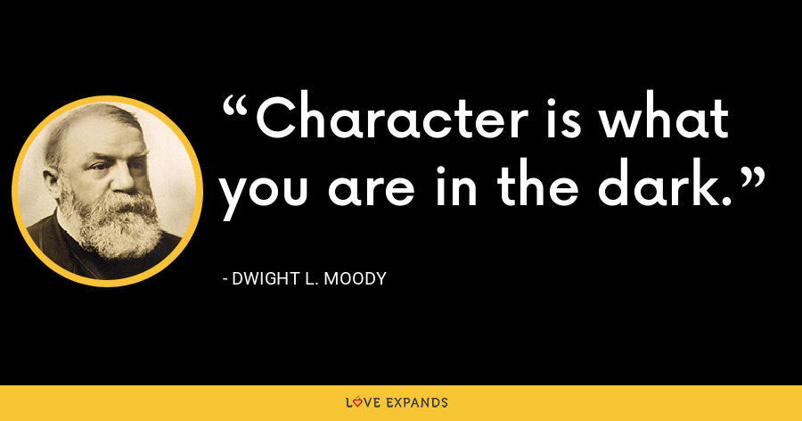 Character is what you are in the dark. - Dwight L. Moody