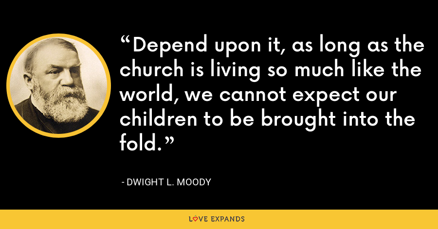 Depend upon it, as long as the church is living so much like the world, we cannot expect our children to be brought into the fold. - Dwight L. Moody