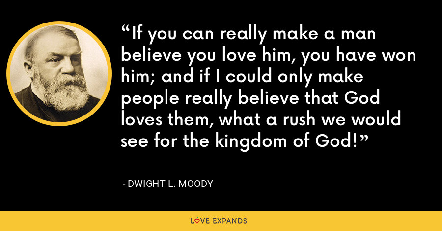 If you can really make a man believe you love him, you have won him; and if I could only make people really believe that God loves them, what a rush we would see for the kingdom of God! - Dwight L. Moody