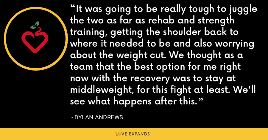 It was going to be really tough to juggle the two as far as rehab and strength training, getting the shoulder back to where it needed to be and also worrying about the weight cut. We thought as a team that the best option for me right now with the recovery was to stay at middleweight, for this fight at least. We'll see what happens after this. - Dylan Andrews