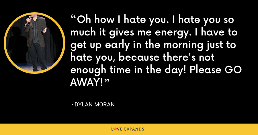 Oh how I hate you. I hate you so much it gives me energy. I have to get up early in the morning just to hate you, because there's not enough time in the day! Please GO AWAY! - Dylan Moran