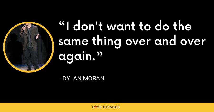 I don't want to do the same thing over and over again. - Dylan Moran