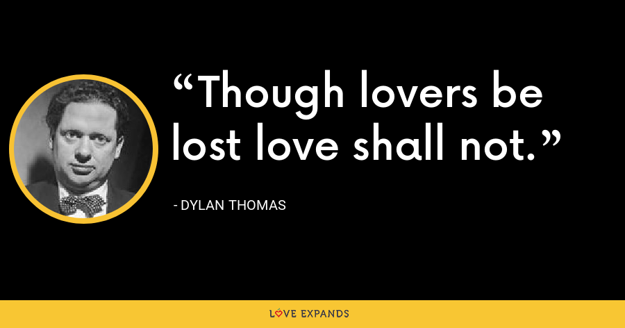 Though lovers be lost love shall not. - Dylan Thomas
