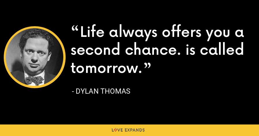 Life always offers you a second chance. is called tomorrow. - Dylan Thomas