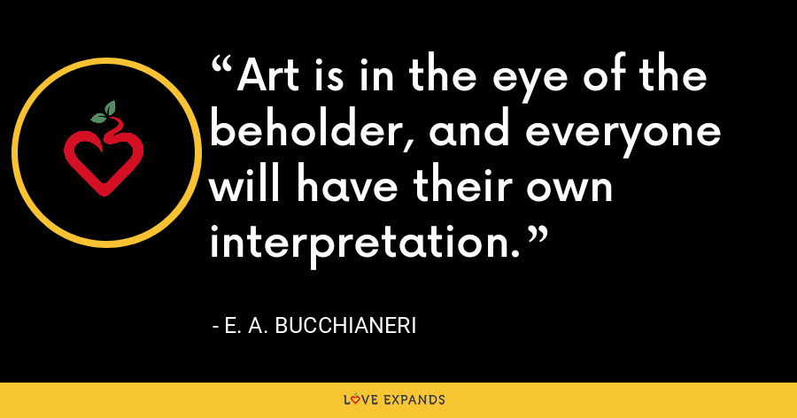 Art is in the eye of the beholder, and everyone will have their own interpretation. - E. A. Bucchianeri