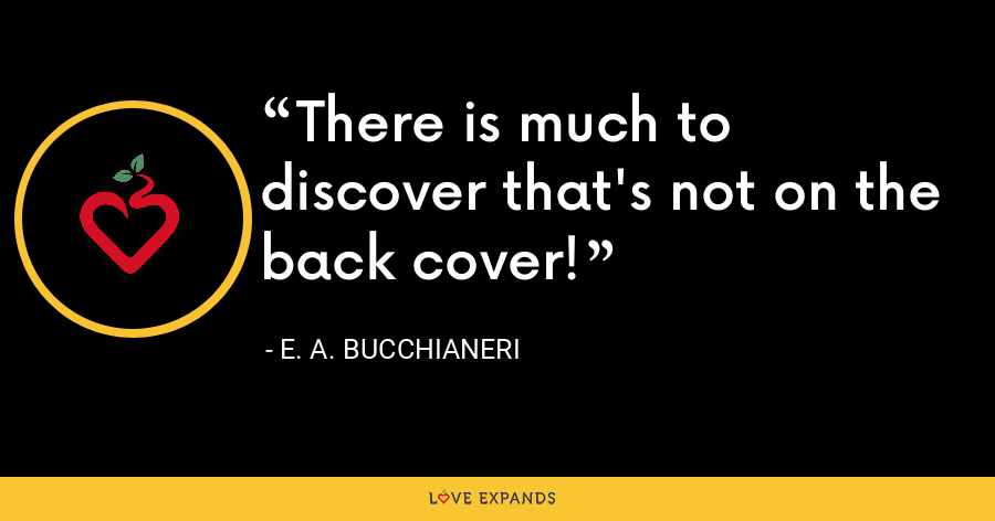 There is much to discover that's not on the back cover! - E. A. Bucchianeri