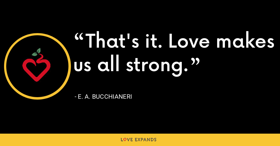 That's it. Love makes us all strong. - E. A. Bucchianeri