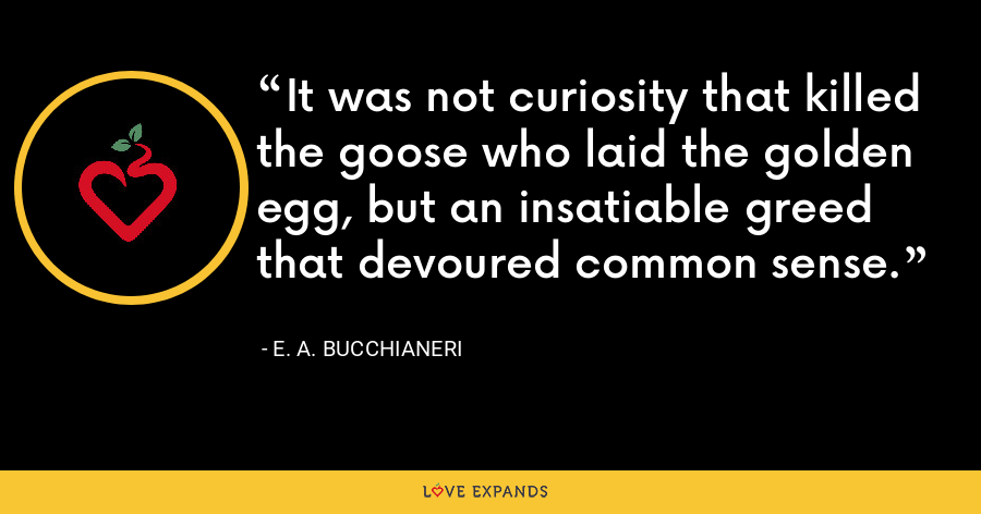 It was not curiosity that killed the goose who laid the golden egg, but an insatiable greed that devoured common sense. - E. A. Bucchianeri