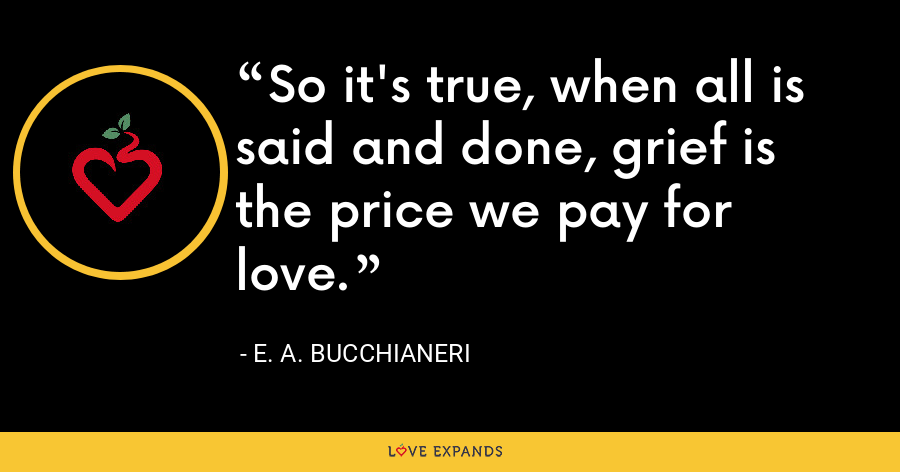 So it's true, when all is said and done, grief is the price we pay for love. - E. A. Bucchianeri