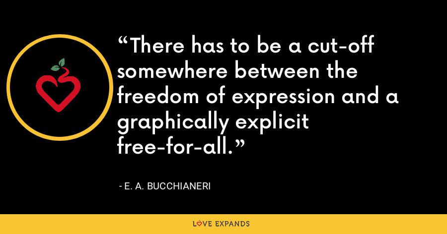 There has to be a cut-off somewhere between the freedom of expression and a graphically explicit free-for-all. - E. A. Bucchianeri