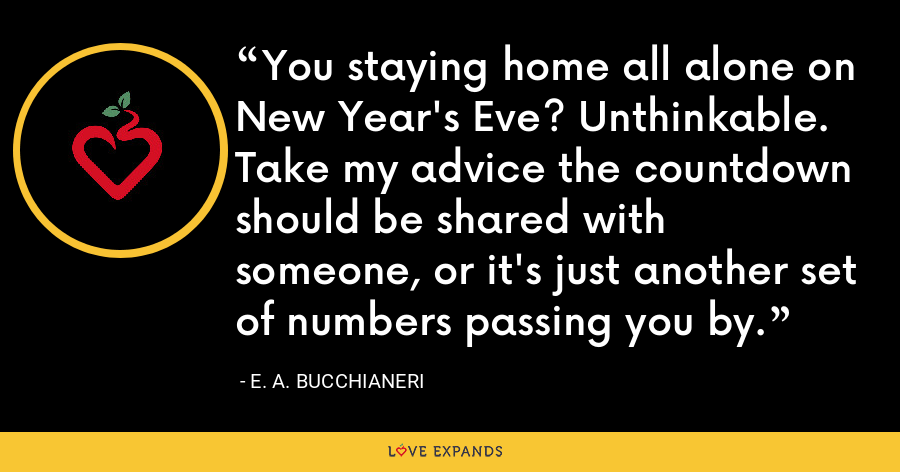 You staying home all alone on New Year's Eve? Unthinkable. Take my advice the countdown should be shared with someone, or it's just another set of numbers passing you by. - E. A. Bucchianeri
