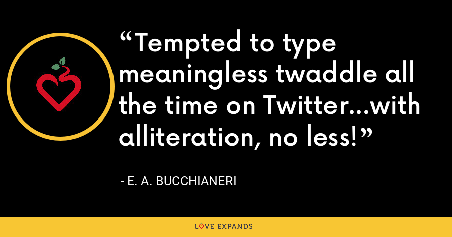 Tempted to type meaningless twaddle all the time on Twitter...with alliteration, no less! - E. A. Bucchianeri