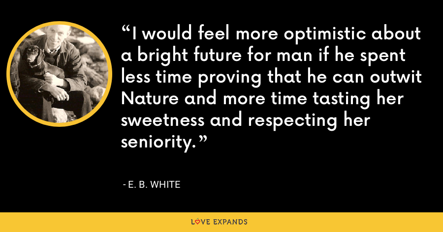 I would feel more optimistic about a bright future for man if he spent less time proving that he can outwit Nature and more time tasting her sweetness and respecting her seniority. - E. B. White