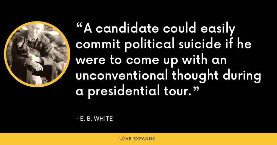 A candidate could easily commit political suicide if he were to come up with an unconventional thought during a presidential tour. - E. B. White