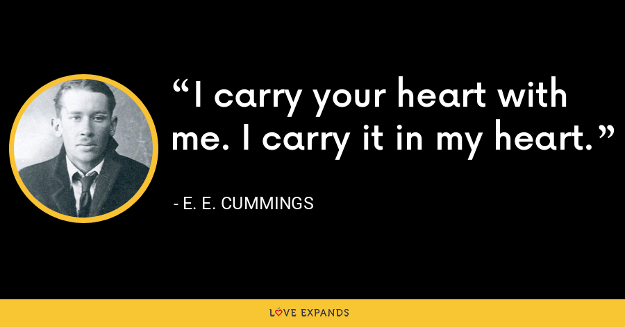 I carry your heart with me. I carry it in my heart. - E. E. Cummings