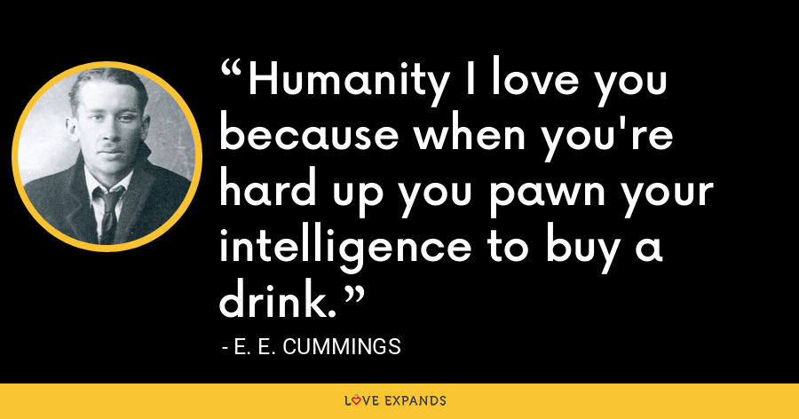 Humanity I love you because when you're hard up you pawn your intelligence to buy a drink. - E. E. Cummings