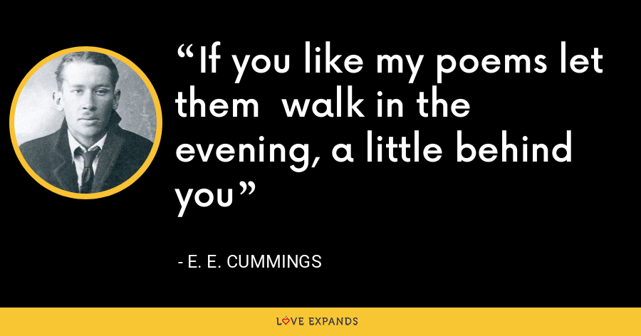 If you like my poems let them  walk in the evening, a little behind you - E. E. Cummings