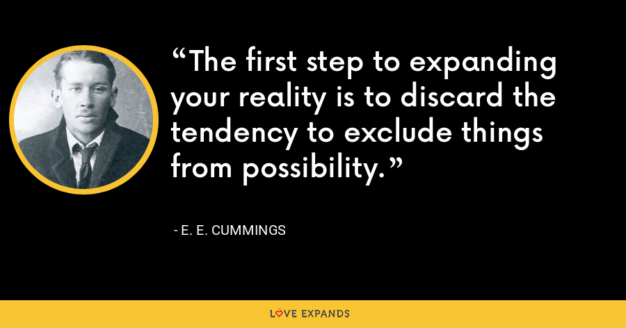 The first step to expanding your reality is to discard the tendency to exclude things from possibility. - E. E. Cummings