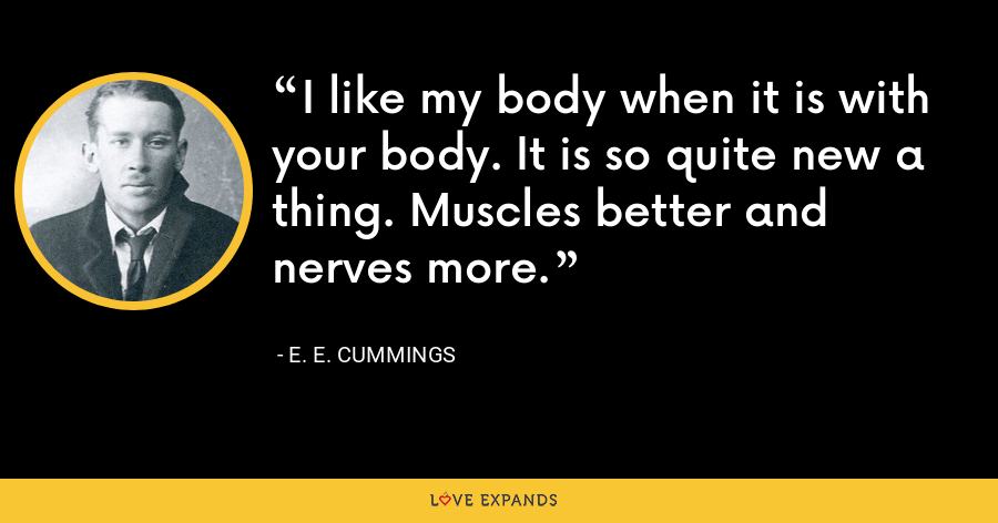 I like my body when it is with your body. It is so quite new a thing. Muscles better and nerves more. - E. E. Cummings