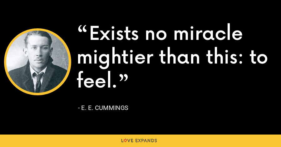 Exists no miracle mightier than this: to feel. - E. E. Cummings