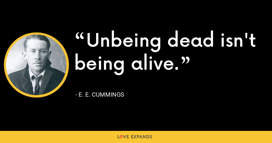 Unbeing dead isn't being alive. - E. E. Cummings