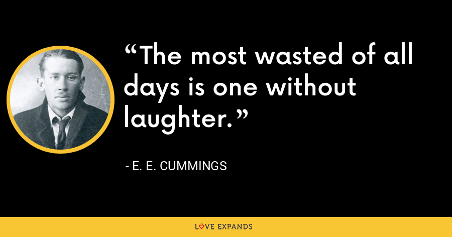 The most wasted of all days is one without laughter. - E. E. Cummings