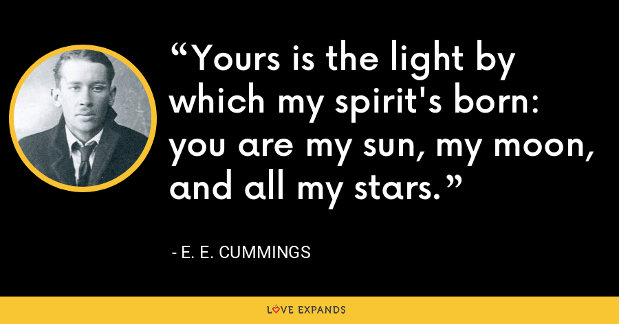 Yours is the light by which my spirit's born: you are my sun, my moon, and all my stars. - E. E. Cummings